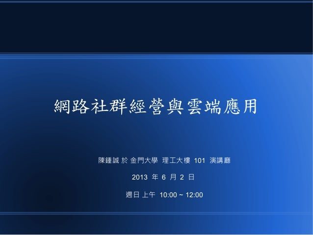 網路社群經營與雲端應用陳鍾誠 於 金門大學 理工大樓 101 演講廳2013 年 6 月 2 日週日 上午 10:00 ~ 12:00