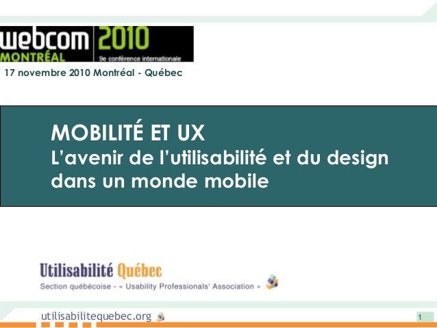 utilisabilitequebec.org 1 17 novembre 2010 Montréal - Québec MOBILITÉ ET UX L'avenir de l'utilisabilité et du design dans ...