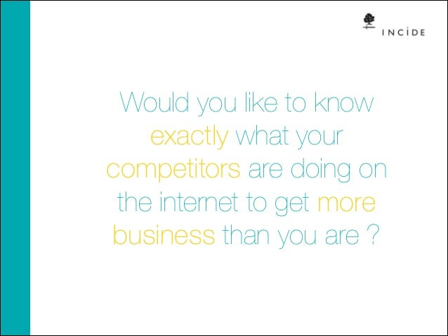 Would you like to know exactly what your competitors are doing on the internet to get more business than you are ?
