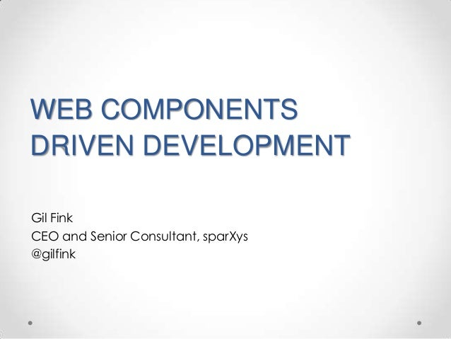 WEB COMPONENTS DRIVEN DEVELOPMENT Gil Fink CEO and Senior Consultant, sparXys @gilfink