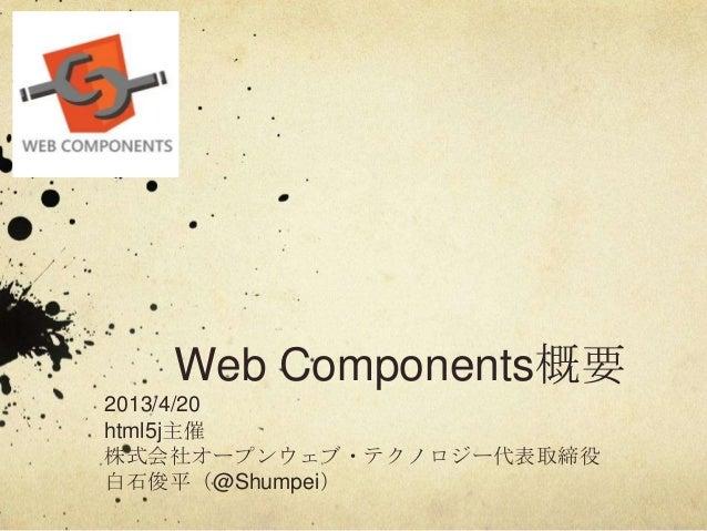 Web Components概要2013/4/20html5j主催株式会社オープンウェブ・テクノロジー代表取締役白石俊平(@Shumpei)