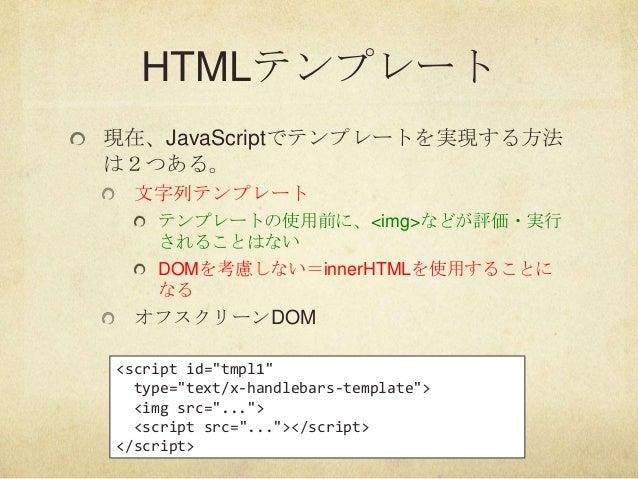 HTMLテンプレート現在、JavaScriptでテンプレートを実現する方法は2つある。文字列テンプレートテンプレートの使用前に、<img>などが評価・実行されることはないDOMを考慮しない=innerHTMLを使用することになるオフスクリーンD...