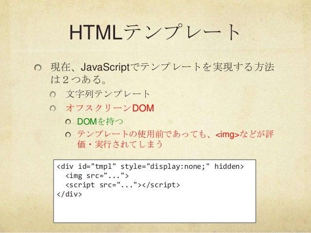 "HTMLテンプレート現在、JavaScriptでテンプレートを実現する方法は2つある。文字列テンプレートオフスクリーンDOMDOMを持つテンプレートの使用前であっても、<img>などが評価・実行されてしまう<div id=""tmpl"" styl..."