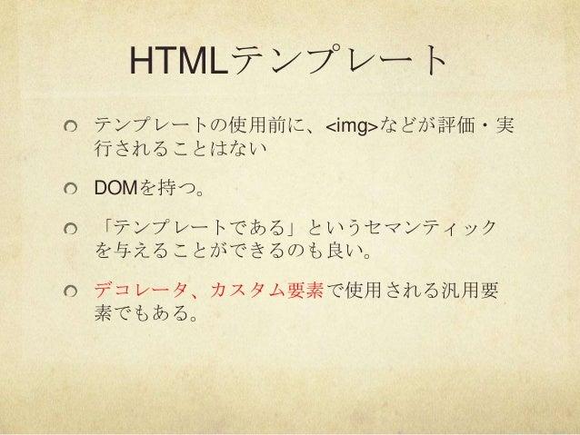 HTMLテンプレートテンプレートの使用前に、<img>などが評価・実行されることはないDOMを持つ。「テンプレートである」というセマンティックを与えることができるのも良い。デコレータ、カスタム要素で使用される汎用要素でもある。