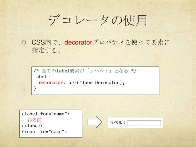 """デコレータの使用CSS内で、decoratorプロパティを使って要素に指定する。/* 全てのlabel要素が「ラベル:」となる */label {decorator: url(#labelDecorator);}<label for=""""name..."""