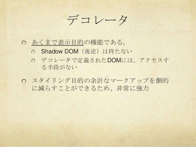 デコレータあくまで表示目的の機能である。Shadow DOM(後述)は持たないデコレータで定義されたDOMには、アクセスする手段がないスタイリング目的の余計なマークアップを劇的に減らすことができるため、非常に強力
