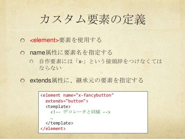 """カスタム要素の定義<element>要素を使用するname属性に要素名を指定する自作要素には「x-」という接頭辞をつけなくてはならないextends属性に、継承元の要素を指定する<element name=""""x-fancybutton""""exte..."""