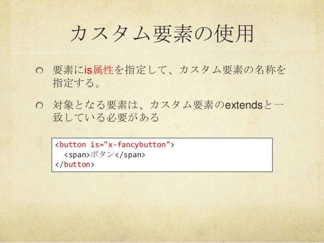 """カスタム要素の使用要素にis属性を指定して、カスタム要素の名称を指定する。対象となる要素は、カスタム要素のextendsと一致している必要がある<button is=""""x-fancybutton""""><span>ボタン</span></button>"""