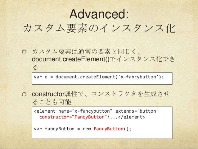 Advanced:カスタム要素のインスタンス化カスタム要素は通常の要素と同じく、document.createElement()でインスタンス化できるconstructor属性で、コンストラクタを生成させることも可能var e = docume...
