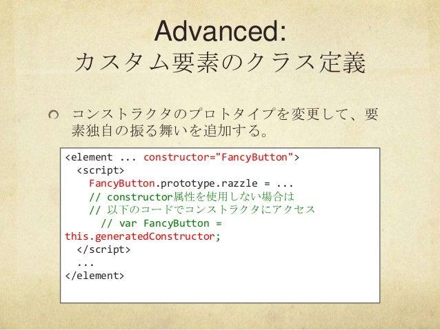 "Advanced:カスタム要素のクラス定義コンストラクタのプロトタイプを変更して、要素独自の振る舞いを追加する。<element ... constructor=""FancyButton""><script>FancyButton.prototy..."