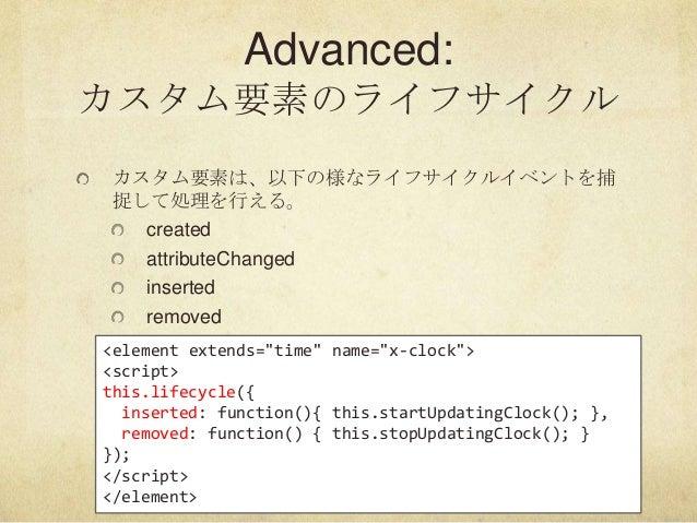 "Advanced:カスタム要素のライフサイクルカスタム要素は、以下の様なライフサイクルイベントを捕捉して処理を行える。createdattributeChangedinsertedremoved<element extends=""time"" n..."