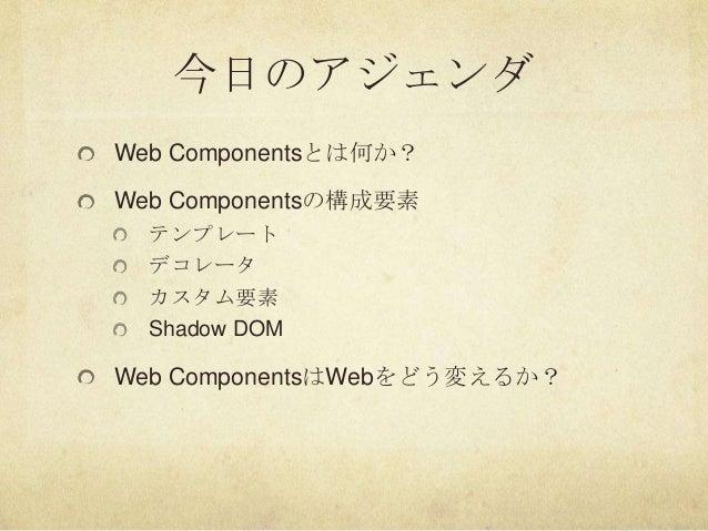 今日のアジェンダWeb Componentsとは何か?Web Componentsの構成要素テンプレートデコレータカスタム要素Shadow DOMWeb ComponentsはWebをどう変えるか?