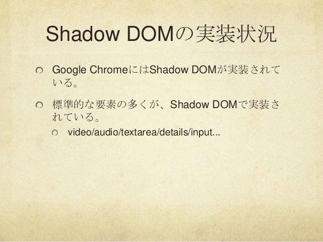 Shadow DOMの実装状況Google ChromeにはShadow DOMが実装されている。標準的な要素の多くが、Shadow DOMで実装されている。video/audio/textarea/details/input...