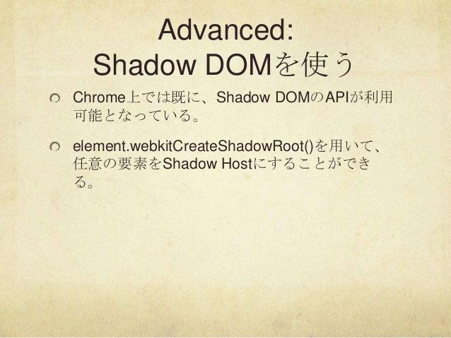 Advanced:Shadow DOMを使うChrome上では既に、Shadow DOMのAPIが利用可能となっている。element.webkitCreateShadowRoot()を用いて、任意の要素をShadow Hostにすることができる。