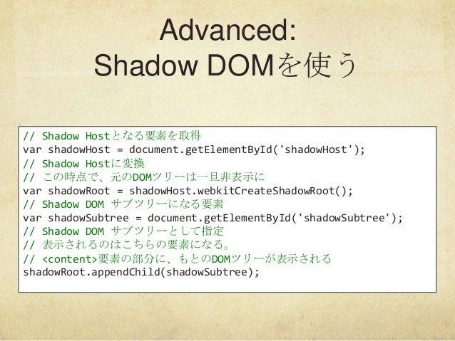Advanced:Shadow DOMを使う// Shadow Hostとなる要素を取得var shadowHost = document.getElementById(shadowHost);// Shadow Hostに変換// この時点で...