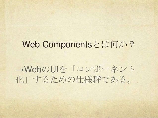 Web Componentsとは何か?→WebのUIを「コンポーネント化」するための仕様群である。