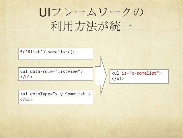 "UIフレームワークの利用方法が統一$(#list).somelist();<ul data-role=""listview""></ul><ul dojoType=""x.y.SomeList""></ul><ul is=""x-somelist""></..."