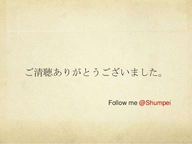 ご清聴ありがとうございました。Follow me @Shumpei