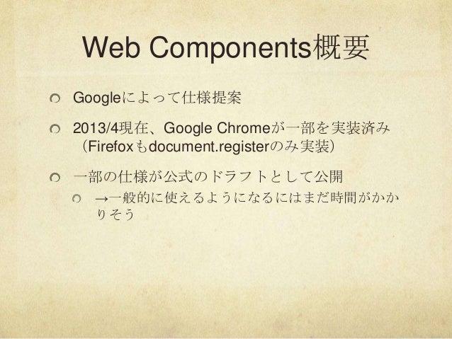Web Components概要Googleによって仕様提案2013/4現在、Google Chromeが一部を実装済み(Firefoxもdocument.registerのみ実装)一部の仕様が公式のドラフトとして公開→一般的に使えるようになる...