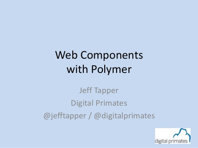 Web Components with Polymer Jeff Tapper Digital Primates @jefftapper / @digitalprimates