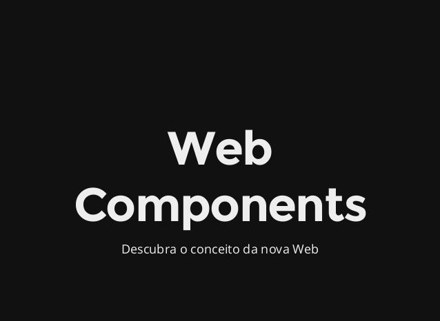 Web Components Descubra o conceito da nova Web