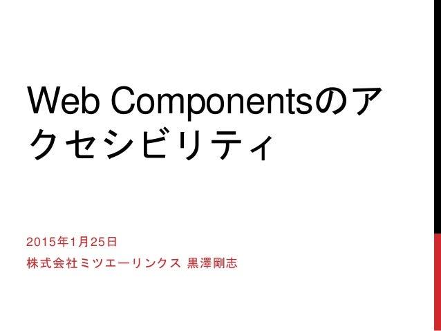 Web Componentsのア クセシビリティ 2015年1月25日 株式会社ミツエーリンクス 黒澤剛志