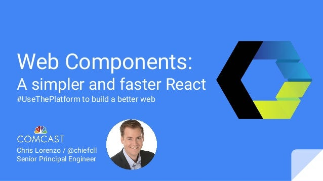 Web Components: A simpler and faster React #UseThePlatform to build a better web Chris Lorenzo / @chiefcll Senior Principa...