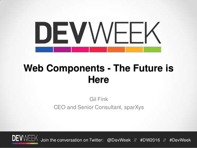 Join the conversation on Twitter: @DevWeek // #DW2016 // #DevWeek Web Components - The Future is Here Gil Fink CEO and Sen...