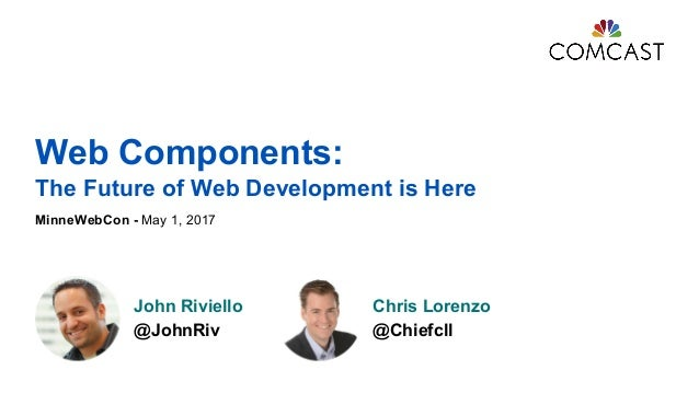 Web Components: The Future of Web Development is Here MinneWebCon - May 1, 2017 John Riviello @JohnRiv Chris Lorenzo @Chie...