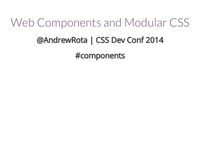 Web Components and Modular CSS  @AndrewRota | CSS Dev Conf 2014