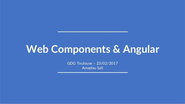 1 Web Components & Angular GDG Toulouse – 23/02/2017 Amadou Sall