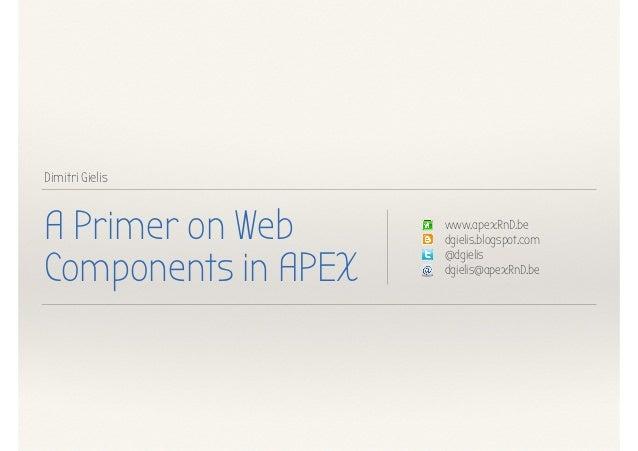 Dimitri Gielis A Primer on Web Components in APEX www.apexRnD.be dgielis.blogspot.com @dgielis dgielis@apexRnD.be