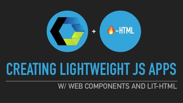 CREATING LIGHTWEIGHT JS APPS W/ WEB COMPONENTS AND LIT-HTML 🔥-HTML+
