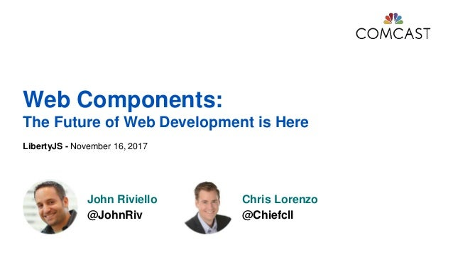 LibertyJS - November 16, 2017 John Riviello @JohnRiv Chris Lorenzo @Chiefcll Web Components: The Future of Web Development...