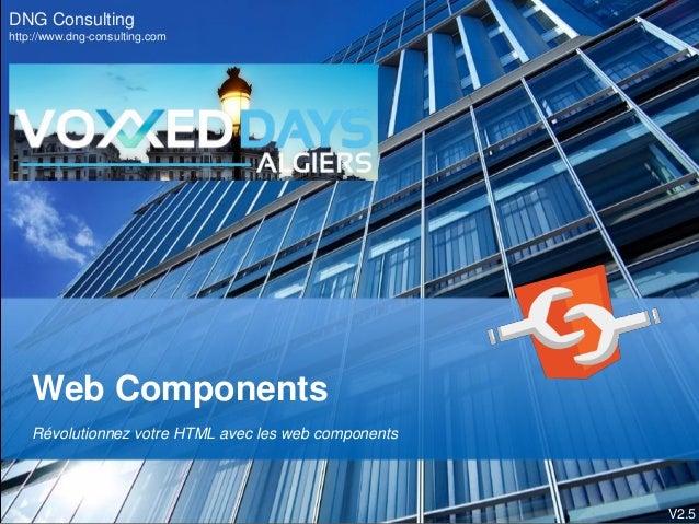 Web Components Révolutionnez votre HTML avec les web components DNG Consulting http://www.dng-consulting.com V2.5