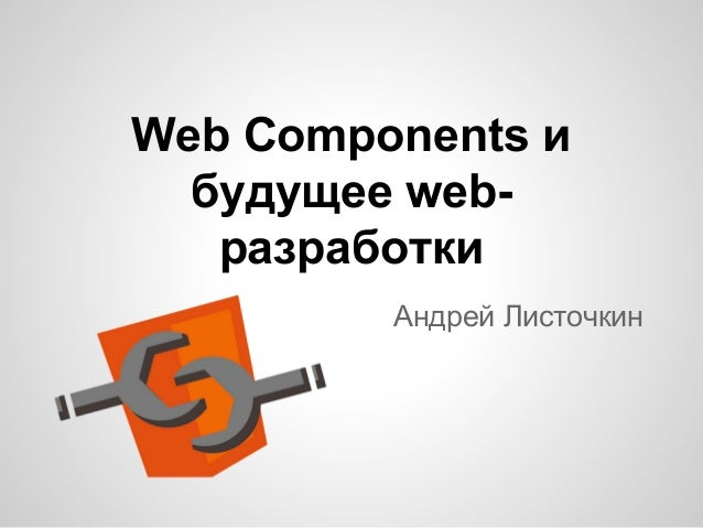 Web Components и будущее webразработки Андрей Листочкин