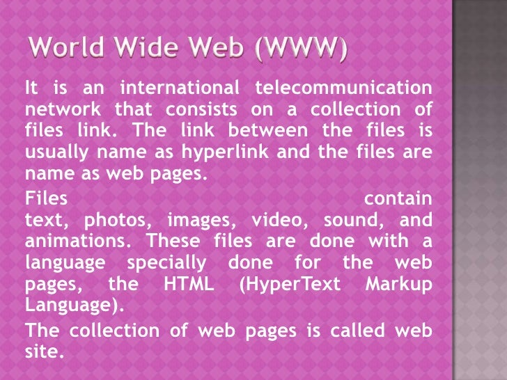 World Wide Web (WWW)<br />It is an international telecommunication network that consists on a collection of files link. Th...