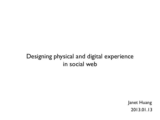 Designing physical and digital experience             in social web                                      Janet Huang      ...