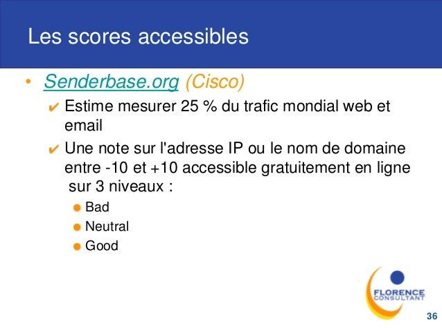 Les scores accessibles • Senderbase.org (Cisco) Estime mesurer 25 % du trafic mondial web et email Une note sur l'adresse ...