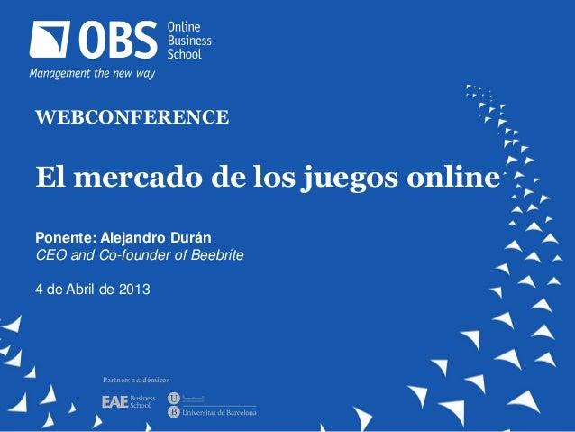 WEBCONFERENCEEl mercado de los juegos onlinePonente: Alejandro DuránCEO and Co-founder of Beebrite4 de Abril de 2013      ...