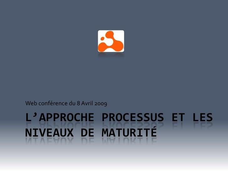 Web conférence du 8 Avril 2009  L'APPROCHE PROCESSUS ET LES NIVEAUX DE MATURITÉ