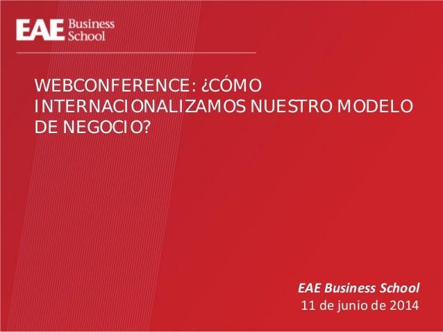 WEBCONFERENCE: ¿CÓMO INTERNACIONALIZAMOS NUESTRO MODELO DE NEGOCIO? EAE Business School 11 de junio de 2014