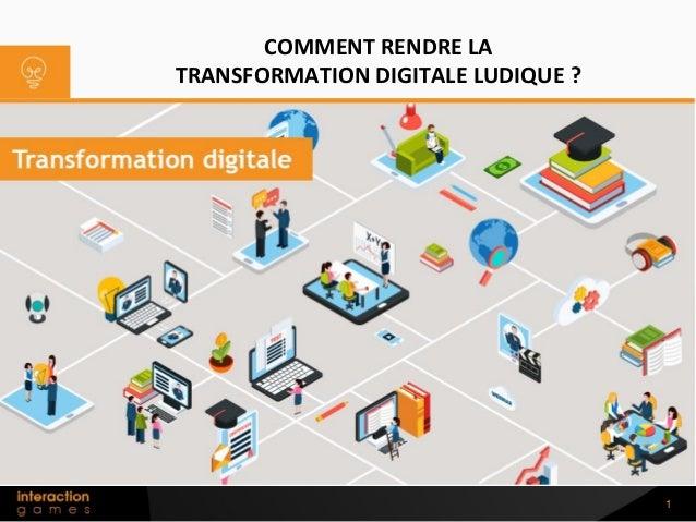 1 COMMENT RENDRE LA TRANSFORMATION DIGITALE LUDIQUE ?