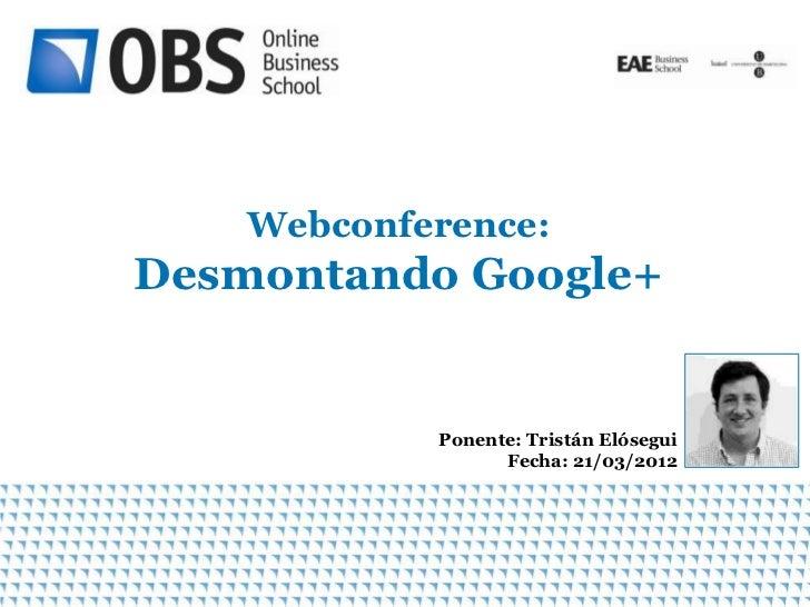 Webconference:Desmontando Google+            Ponente: Tristán Elósegui                  Fecha: 21/03/2012