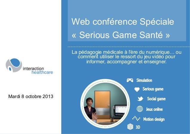 Web conférence Spéciale « Serious Game Santé » La pédagogie médicale à l'ère du numérique… ou comment utiliser le ressort ...