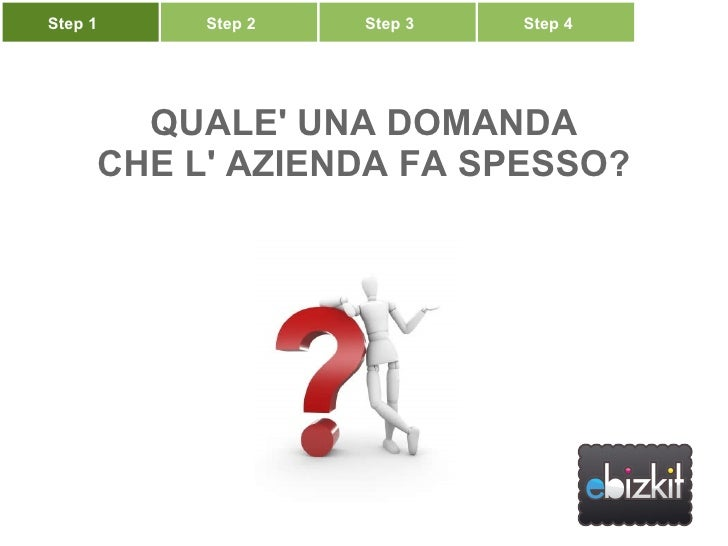 Scopriamo come ... QUALE' UNA DOMANDA CHE L' AZIENDA FA SPESSO? Step 1 Step 2 Step 3 Step 4