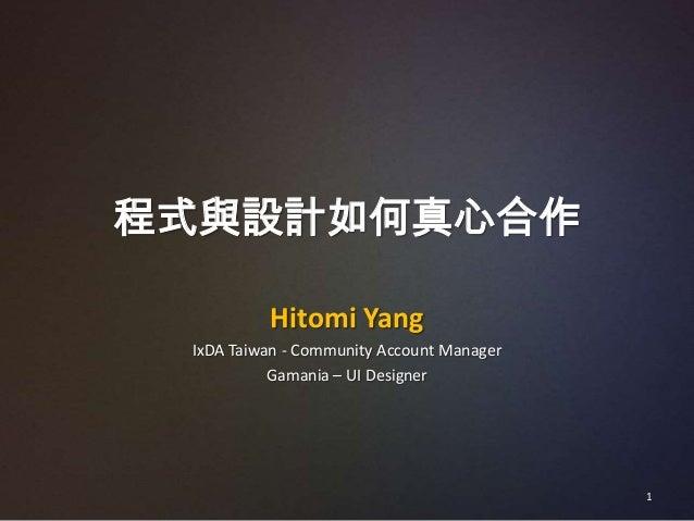 程式與設計如何真心合作          Hitomi Yang IxDA Taiwan - Community Account Manager           Gamania – UI Designer                  ...
