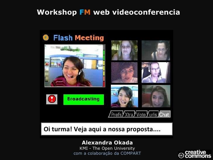 Workshop  F M  web videoconferencia Oi turma! Veja aqui a nossa proposta.... Alexandra Okada KMI - The Open University c...