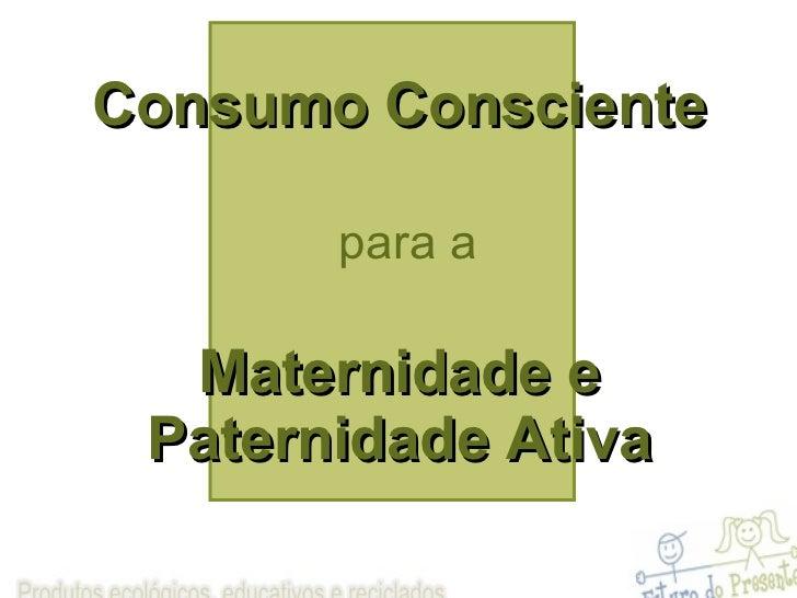 Consumo Consciente   para a Maternidade e Paternidade Ativa