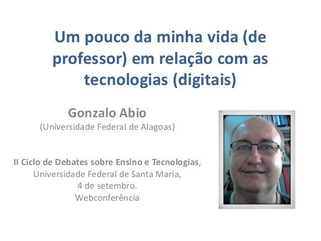 Um pouco da minha vida (de professor) em relação com as tecnologias (digitais) Gonzalo Abio (Universidade Federal de Alago...